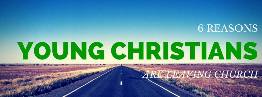 6 REASONS YOUNG CHRISTIANS LEAVE CHURCH